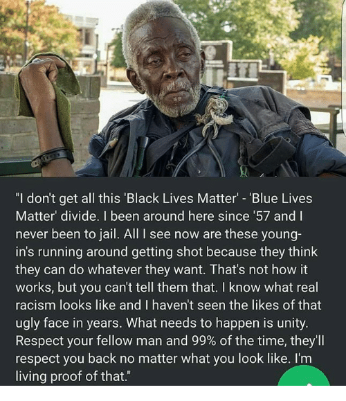 "Black Lives Matter, Jail, and Memes: ""I don't get all this 'Black Lives Matter - 'Blue Lives  Matter' divide. I been around here since 57 and I  never been to jail. All I see now are these young-  in's running around getting shot because they think  they can do whatever they want. That's not how it  works, but you can't tell them that. I know what real  racism looks like and I haven't seen the likes of that  ugly face in years. What needs to happen is unity.  Respect your fellow man and 99% of the time, they'll  respect you back no matter what you look like. I'm  living proof of that.""  ас"