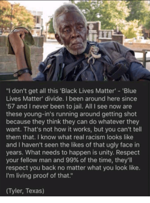 """Proofs: """"I don't get all this 'Black Lives Matter' 'Blue  Lives Matter' divide. I been around here since  '57 and I never been to jail. All I see now are  these young-in's running around getting shot  because they think they can do whatever they  want. That's not how it works, but you can't tell  them that. I know what real racism looks like  and I haven't seen the likes of that ugly face in  years. What needs to happen is unity. Respect  your fellow man and 99% of the time, they'll  respect you back no matter what you look like.  I'm living proof of that.""""  (Tyler, Texas)"""