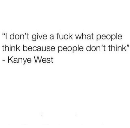"Kanye West: ""I don't give a fuck what people  think because people don't think""  35  Kanye West"