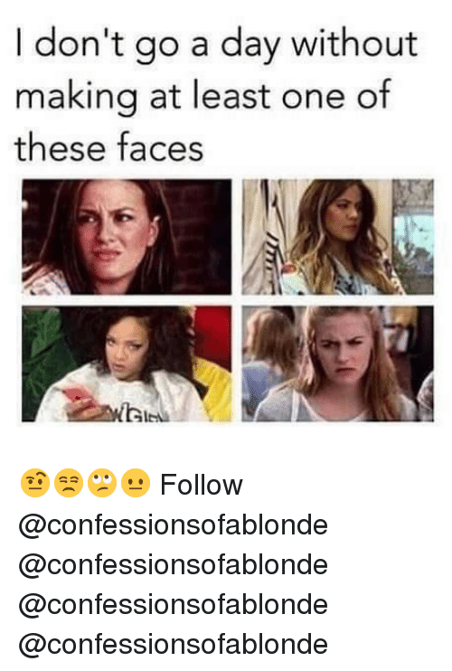 Memes, 🤖, and One: I don't go a day without  making at least one of  these faces 🤨😒🙄😐 Follow @confessionsofablonde @confessionsofablonde @confessionsofablonde @confessionsofablonde