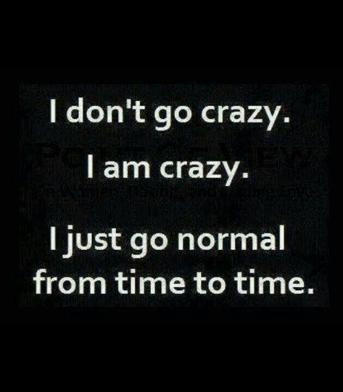 Crazy, Time, and Normal: I don't go crazy.  I am crazy.  I just go normal  from time to time.