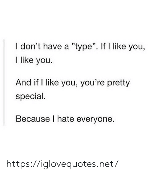 "type: I don't have a ""type"". If I like you,  I like you  And if I like you, you're pretty  special.  Because I hate everyone https://iglovequotes.net/"