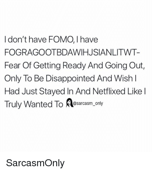 Disappointed, Funny, and Memes: I don't have FOMO, I have  FOGRAGOOTBDAWIHJSIANLITWT-  Fear Of Getting Ready And Going Out,  Only To Be Disappointed And Wish  Had Just Stayed In And Netflixed Like l  Truly Wanted To esarcasm,only SarcasmOnly