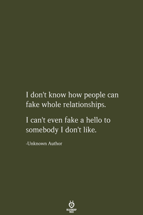 i cant even: I don't know how people can  fake whole relationships.  I can't even fake a hello to  somebody I don't like.  -Unknown Author  RELATIONSHIP  LES