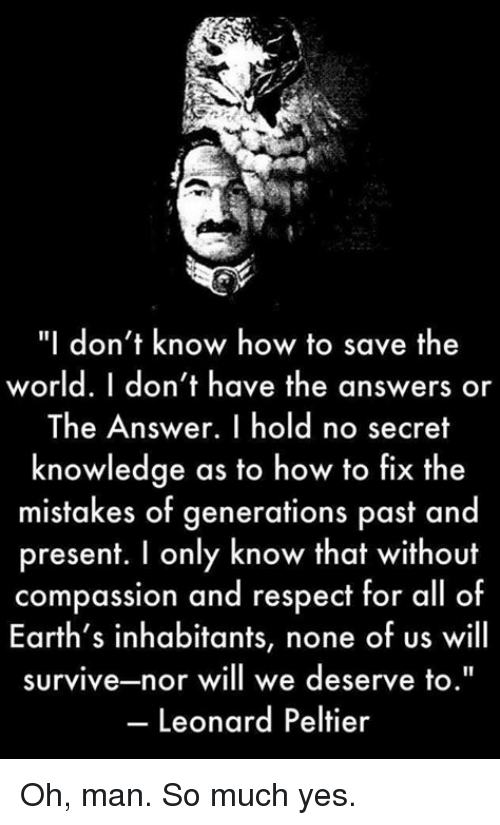 "Memes, Respect, and How To: ""I don't know how to save the  world. I don't have the answers or  The Answer. I hold no secret  knowledge as to how to fix the  mistakes of generations p  asf and  present. I only know that without  compassion and respect for all of  Earth's inhabitants, none of us will  survive-nor will we deserve to.""  Leonard Peltier Oh, man. So much yes."