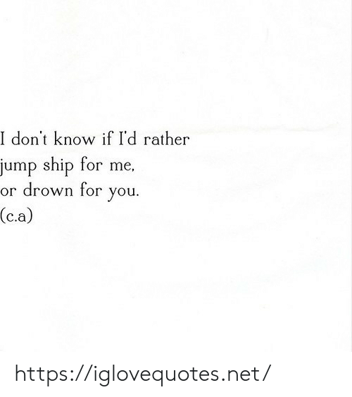 drown: I don't know if I'd rather  jump ship for me,  or drown for  you  (c.a) https://iglovequotes.net/