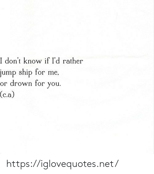 drown: I don't know if I'd rather  jump ship for me,  or drown for  you.  (c.a) https://iglovequotes.net/