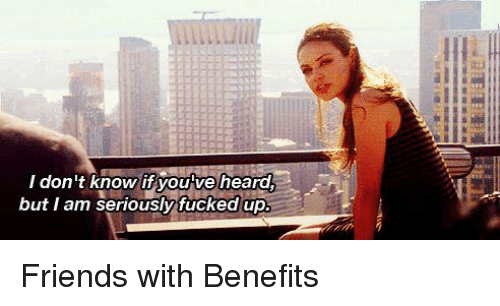 Friends With Benefits, Memes, and 🤖: I don't know if you've heard  1  but I am seriously fucked up Friends with Benefits