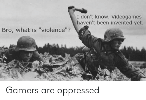 """What Is, Been, and What: I don't know. Videogames  haven't been invented yet.  Bro, what is """"violence""""? Gamers are oppressed"""
