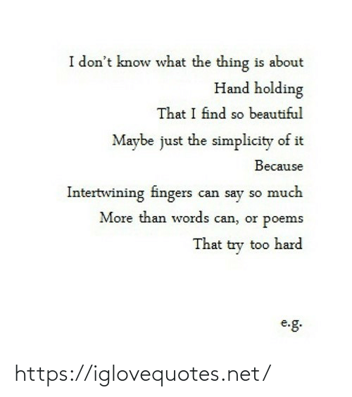 Beautiful, Poems, and Simplicity: I don't know what the thing is about  Hand holding  That I find so beautiful  Maybe just the simplicity of it  Because  Intertwining fingers can say so much  More than words can, or poems  That try too hard  e.g. https://iglovequotes.net/