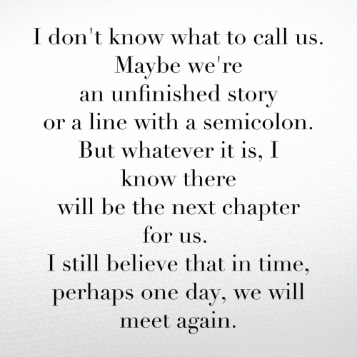But Whatever: I don't know what to call  Maybe we're  an unfinished story  or a line with a semicolon.  But whatever it is, I  know there  will be the next chapter  for us  I still believe that in time,  perhaps one day, we will  meet again.