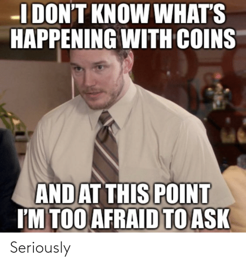 afraid: I DON'T KNOW WHAT'S  HAPPENING WITH COINS  AND AT THIS POINT  I'M TOO AFRAID TO ASK Seriously