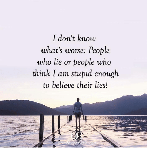Who, Believe, and Think: I don't know  what's worse: People  who lie or people who  think I am stupid enough  to believe their lies!