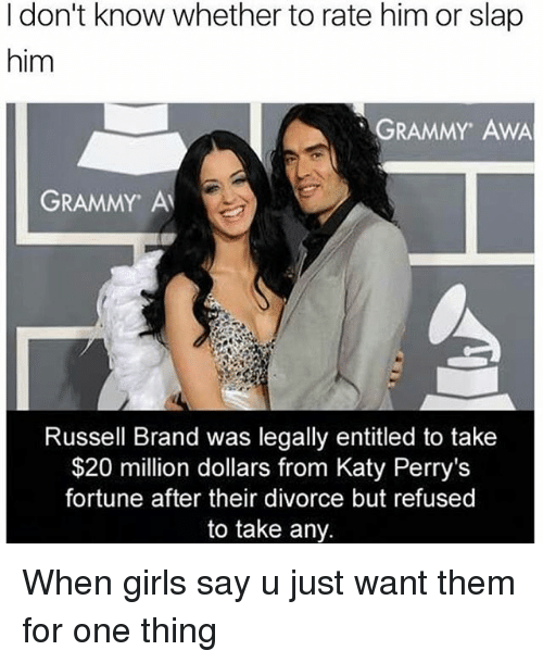 Girls Says: I don't know whether to rate him or slap  him  GRAMMY AWA  GRAMMY Al  Russell Brand was legally entitled to take  $20 million dollars from Katy Perry's  fortune after their divorce but refused  to take any. When girls say u just want them for one thing