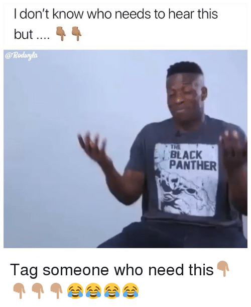 Tag Someone Who: I don't know who needs to hear this  but  @ Rodwylo  THE  BLACK  PANTHER Tag someone who need this👇🏽👇🏽👇🏽👇🏽😂😂😂😂