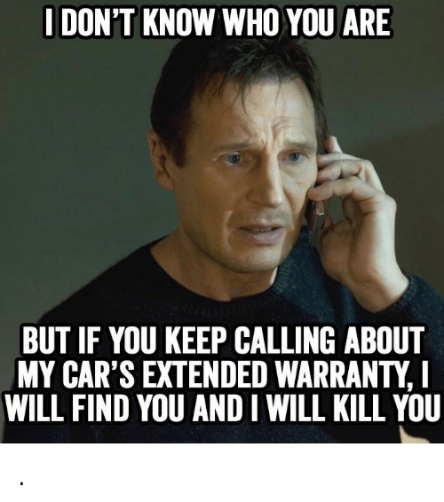 I Will Kill You: I DON'T KNOW WHO YOU ARE  BUT IF YOU KEEP CALLING ABOUT  MY CAR'S EXTENDED WARRANTY,  WILL FIND YOU AND I WILL KILL YOU .