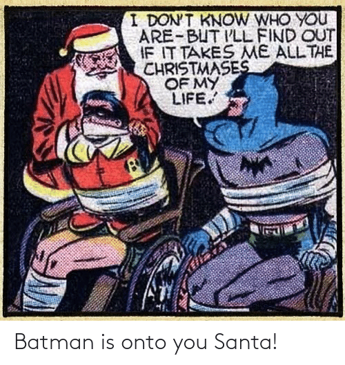 Find Out: I DON'T KNOW WHO YOU  ARE-BUT I'LL FIND OUT  IF IT TAKES ME ALL THE  CHRISTMASES  OF MY  LIFE. Batman is onto you Santa!