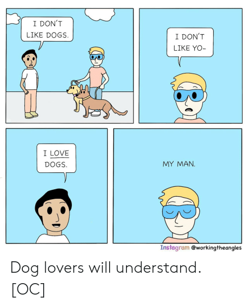 Lovers Will: I DON'T  LIKE DOGS  I DON'T  LIKE YO-  I LOVE  MY MAΝ.  DOGS.  Instagram @workingtheangles Dog lovers will understand. [OC]