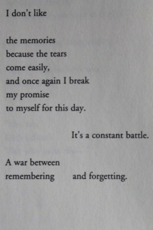 Break, Once, and War: I don't like  the memories  because the tears  come easily,  and once again I break  my promise  to myself for this day  It's a constant battle.  A war between  remembering and forgetting.