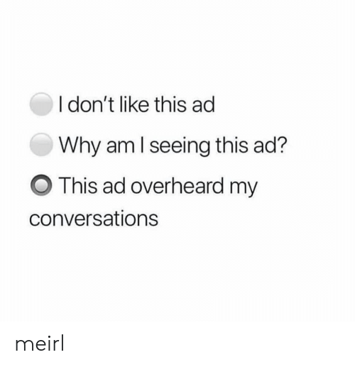 MeIRL, Why, and This: I don't like this ad  Why am I seeing this ad?  This ad overheard my  conversations meirl