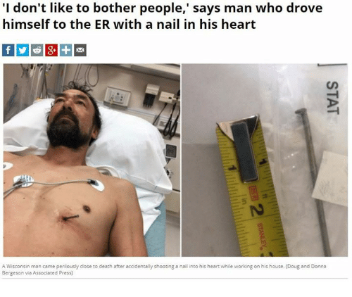 Botherers: 'I don't like to bother people,' says man who drove  himself to the ER with a nail in his heart  5  A Wisconsin man came perilously close to death after accidentally shooting a nall into his heart while working on his house. (Doug and Donna  Bergeson via Associated Press)