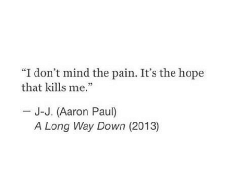 "Aaron Paul, Hope, and Mind: ""I don't mind the pain. It's the hope  that kills me.""  J-J. (Aaron Paul)  A Long Way Down (2013)"