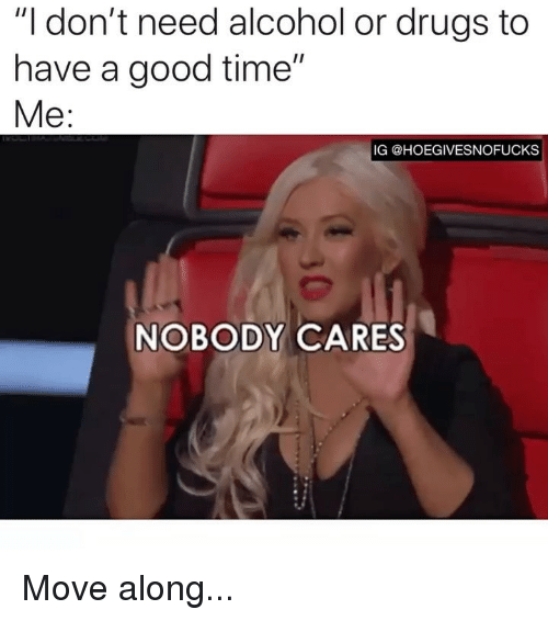 """Have A Good Time: """"I don't need alcohol or drugs to  have a good time""""  Me  IG @HOEGIVESNOFUCKS  NOBODY CARES Move along..."""