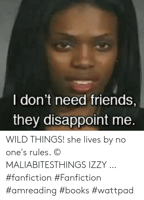 Books, Fanfiction, and Friends: I don't need friends,  they disappoint me. WILD THINGS! she lives by no one's rules. © MALIABITESTHINGS IZZY … #fanfiction #Fanfiction #amreading #books #wattpad