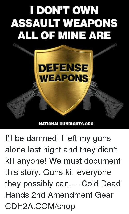 Being Alone, Guns, and Memes: I DON'T OWN  ASSAULT WEAPONS  ALL OF MINE ARE  DEFENSE  WEAPONS  NATIONALGUNRIGHTS.ORG I'll be damned, I left my guns alone last night and they didn't kill anyone! We must document this story. Guns kill everyone they possibly can. -- Cold Dead Hands 2nd Amendment Gear CDH2A.COM/shop