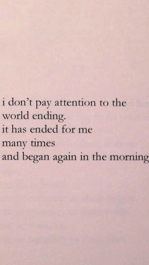 World, The World, and Times: i don't pay attention to the  world ending.  it has ended for me  many times  and began again in the morning