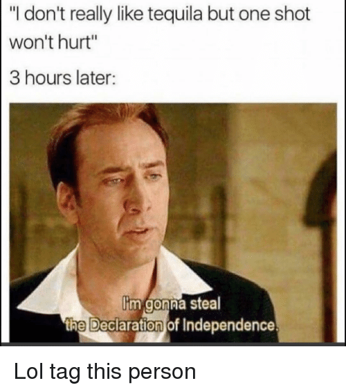 """Funny, Lol, and Declaration of Independence: """"I don't really like tequila but one shot  won't hurt""""  3 hours later:  im gonna stea  th  e Declaration of Independence Lol tag this person"""