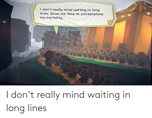 contemplate: I don't really mind waiting in long  lines. Gives me time to contemplate  my mortality. I don't really mind waiting in long lines