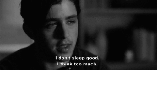 Too Much, Good, and Sleep: I don't sleep good.  I think too much.