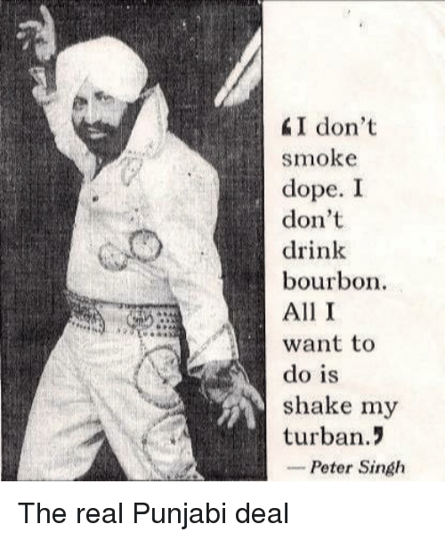 Dope, The Real, and Punjabi: I don't  smoke  dope. I  don't  drink  bourbon  All I  want to  do is  shake my  turban.!  -Peter Singh The real Punjabi deal