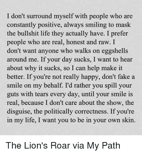 lion roar: I don't surround myself with people who are  constantly positive, always smiling to mask  the bullshit life they actually have. I prefer  people who are real, honest and raw. I  don't want anyone who walks on eggshells  around me. If your day sucks, I want to hear  about why it sucks, so I can help make it  better. If you're not really happy, don  fake a  smile on my behalf. I'd rather you spill your  guts with tears every day, until your smile is  real, because I don't care about the show, the  disguise, the politically correctness. If you're  in my life, I want you to be in your own skin. The Lion's Roar via My Path