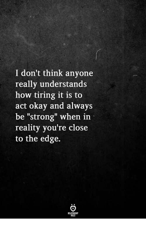 "Okay, Strong, and Reality: I don't think anyone  really understands  how tiring it is to  act okay and always  be ""strong"" when in  reality you're close  to the edge."
