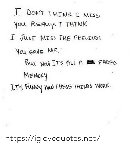 i miss you: I DONT THINK I MISS  You REALLY, I THINK  I JusT MISS THE FEELINGS  You GAVE ME.  But Now IT'S ALL A E FADED  MEMORY.  IT'S FUNNY Haw THESE THINSS WORK. https://iglovequotes.net/