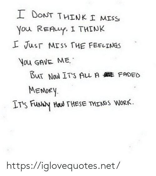 i miss you: I DONT THINK I MISS  You REALLY. I THINK  I JusT MISS THE FEELINGS  You GAVE ME.  But Now IT'S ALL A E FADED  MEMORY.  IT'S FUNNY Haw THESE THINGS WORK. https://iglovequotes.net/