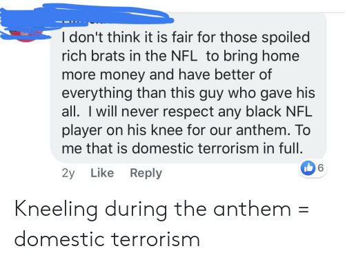 Spoiled Rich: I don't think it is fair for those spoiled  rich brats in the NFL to bring home  more money and have better of  everything than this guy who gave his  all. I will never respect any black NFL  player on his knee for our anthem. To  me that is domestic terrorism in full.  6  2y Like Reply Kneeling during the anthem = domestic terrorism