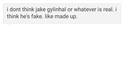 Made Up: i dont think jake gylinhal or whatever is real. i  think he's fake. like made up.