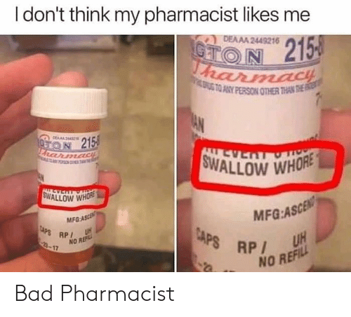 ref: I don't think my pharmacist likes me  DEAAA 2449216  CTON 215  harmacH  ATO ANY PERSON OTHER THAN THE  AN  DERA44  ON 215  FRarmadiE  FO T  SWALLOW WHORE  LL AS  ALLEVERTOT  SWALLOW WHORE  MFG:ASCEN  UH  MFG-ASCE  CAPS RP  3-17  CAPS RP  NO REF  NO REFILL Bad Pharmacist