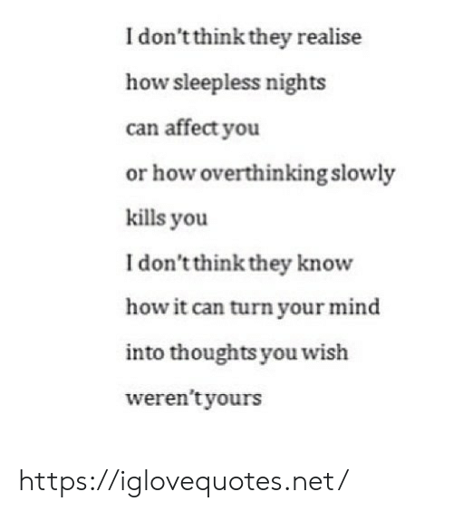 your mind: I don't think they realise  how sleepless nights  can affect you  or how overthinking slowly  kills you  I don't think they know  how it can turn your mind  into thoughts you wish  weren't yours https://iglovequotes.net/