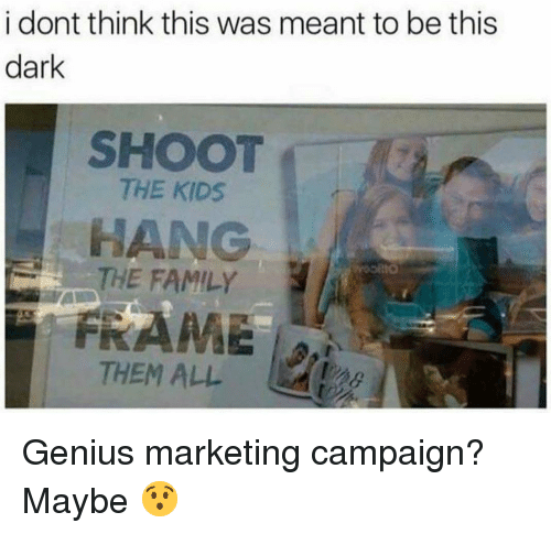 Family, Memes, and Genius: i dont think this was meant to be this  dark  SHOOT  THE KIDS  HANG  THE FAMILY  FRAME  THEM ALL Genius marketing campaign? Maybe 😯