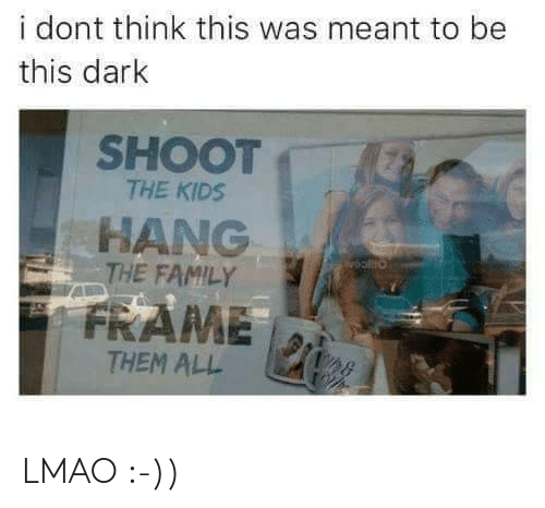 Family, Lmao, and Kids: i dont think this was meant to be  this dark  SHOOT  THE KIDS  HANG  THE FAMILY  FRAME  THEM ALL LMAO :-))