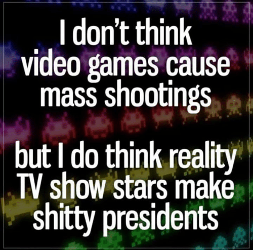 reality tv: I don't think  video games cause  mass shootings  but I do think reality  TV show stars makė  shitty presidents