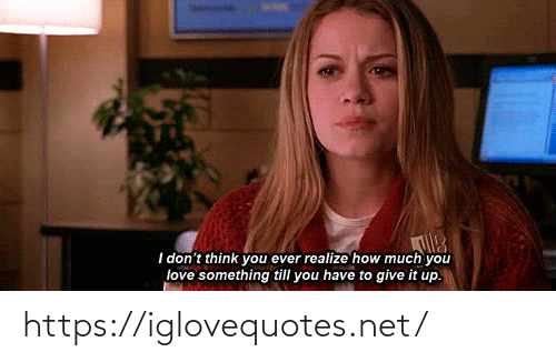 Think You: I don't think you ever realize how much you  love something till you have to give it up. https://iglovequotes.net/