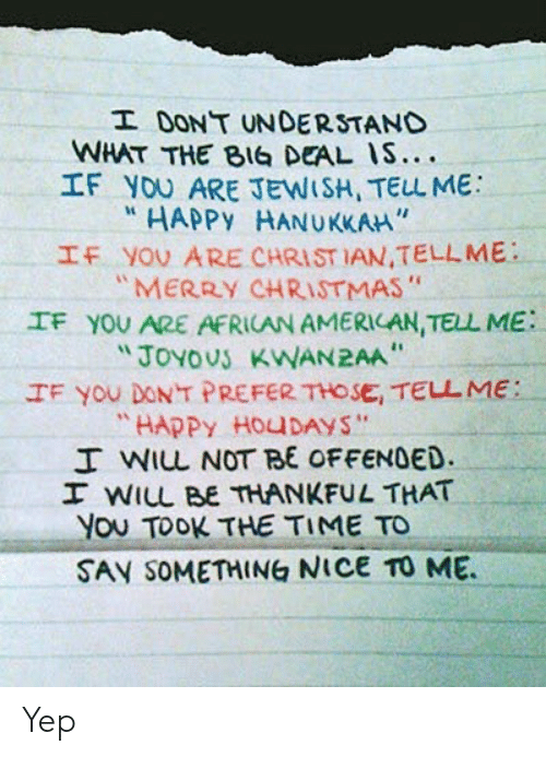 "offended: I DONT UNDERSTAND  WHAT THE BIG DEAL IS....  IF YOU ARE JEWISH, TELL ME  HAPPY HANUKKAH""  IF YOU ARE CHRIST IAN,TELLME  ""MERRY CHRISTMAS""  IF YOU ARE AFRICAN AMERICAN, TELL ME  ""JOYOUS KWAN2AA  IF You DONT PREFER THOSE, TELL ME:  ""HAPPY HOUDAYS""  I WIL NOT BE OFFENDED.  I WILL BE THANKFUL THAT  You TOOK THE TIME TO  SAY SOMETHING NICE TO ME Yep"
