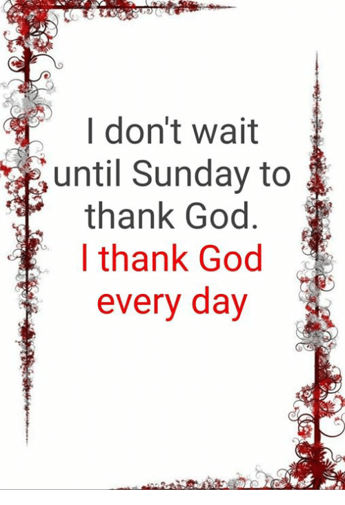God, Memes, and Sunday: I don't wait  until Sunday to  thank God  I thank God  every day