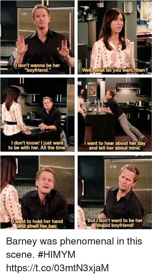"Barney, Memes, and Phenomenal: I don't wanna be her  ""boyfriend.""  Well What do you want then?  I don't know! I just want  to be with her. All the time.  I want to hear about her day  and tell her about mine.  want to hold her hand  and smell her hair,  Butl don't want to be her  stupid boyfriend! Barney was phenomenal in this scene. #HIMYM https://t.co/03mtN3xjaM"