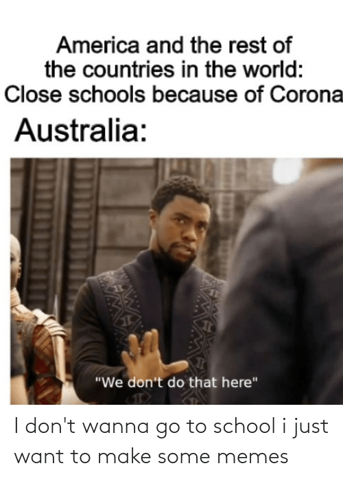 go to school: I don't wanna go to school i just want to make some memes